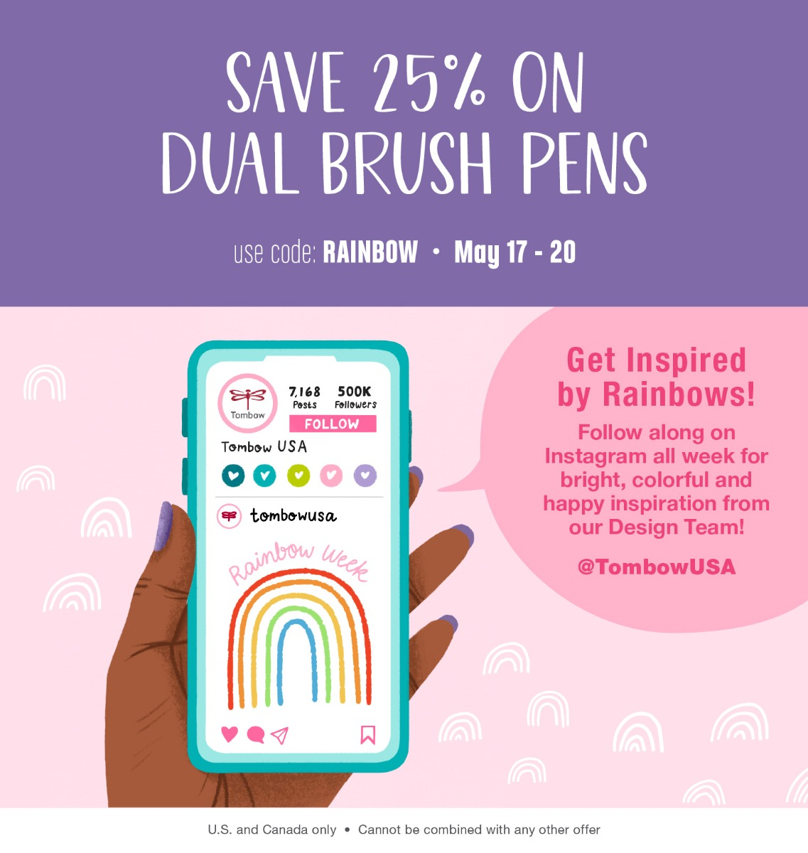 Save 25% on all Dual Brush Pens May 17 through 20. Use code RAINBOW at checkout. Discount cannot be combined with any other offers. United States and Canada Only.